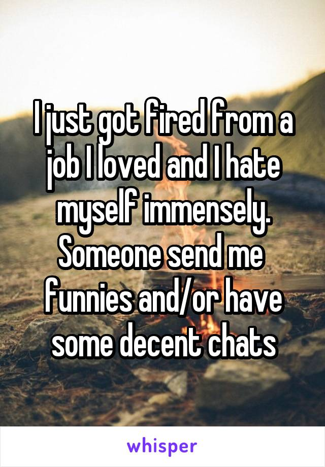 I just got fired from a job I loved and I hate myself immensely. Someone send me  funnies and/or have some decent chats