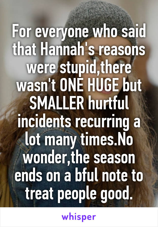 For everyone who said that Hannah's reasons were stupid,there wasn't ONE HUGE but SMALLER hurtful incidents recurring a lot many times.No wonder,the season ends on a bful note to treat people good.