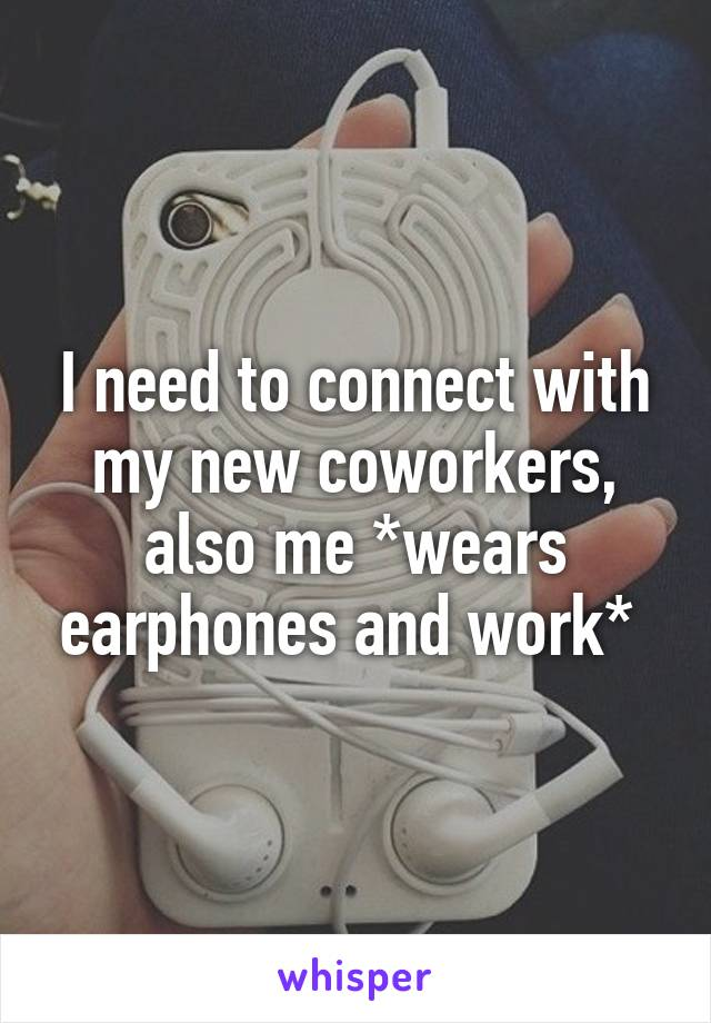 I need to connect with my new coworkers, also me *wears earphones and work*