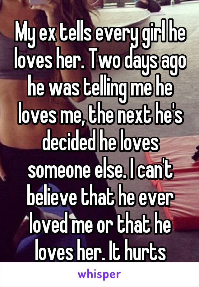 My ex tells every girl he loves her. Two days ago he was telling me he loves me, the next he's decided he loves someone else. I can't believe that he ever loved me or that he loves her. It hurts