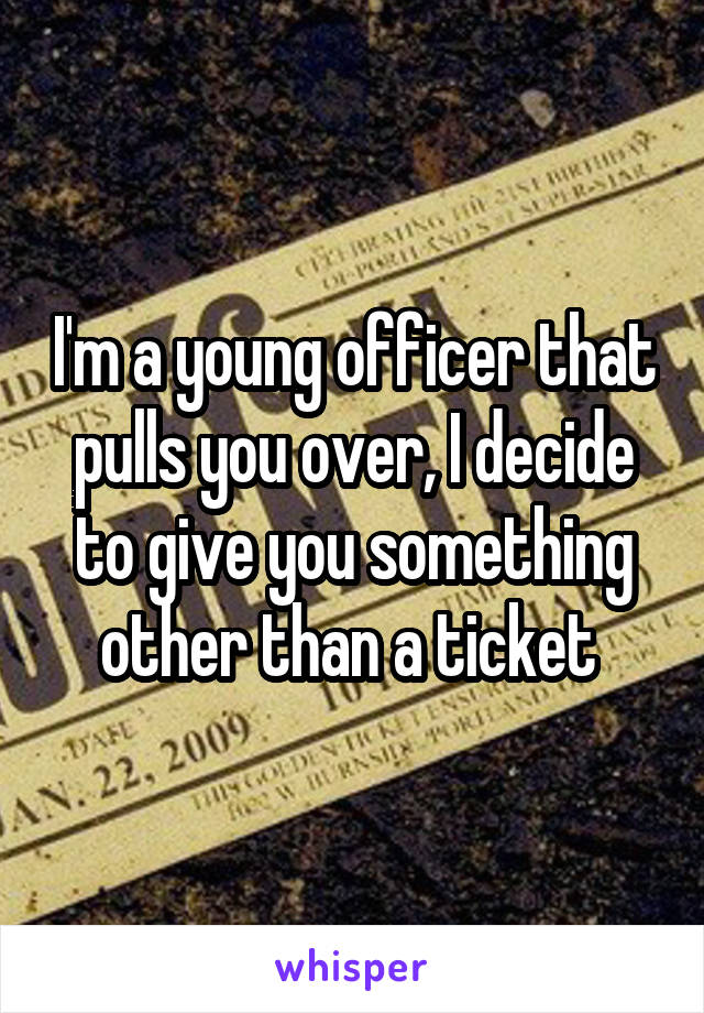 I'm a young officer that pulls you over, I decide to give you something other than a ticket