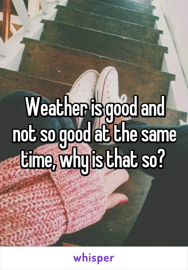 Weather is good and not so good at the same time, why is that so?
