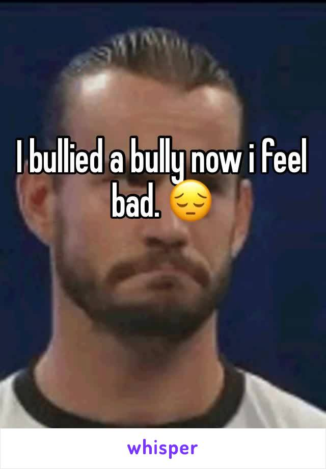 I bullied a bully now i feel bad. 😔