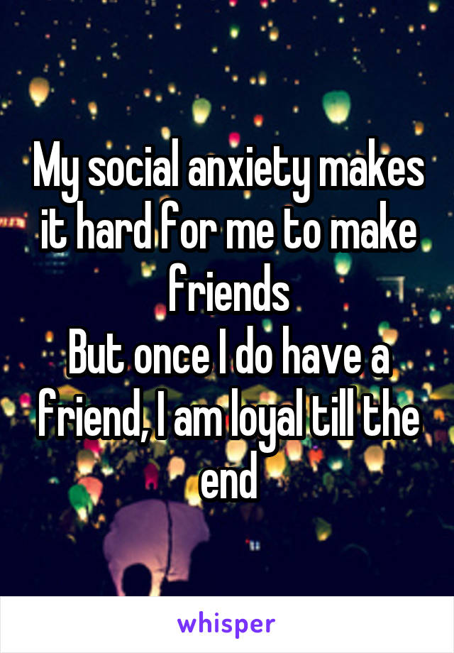 My social anxiety makes it hard for me to make friends But once I do have a friend, I am loyal till the end