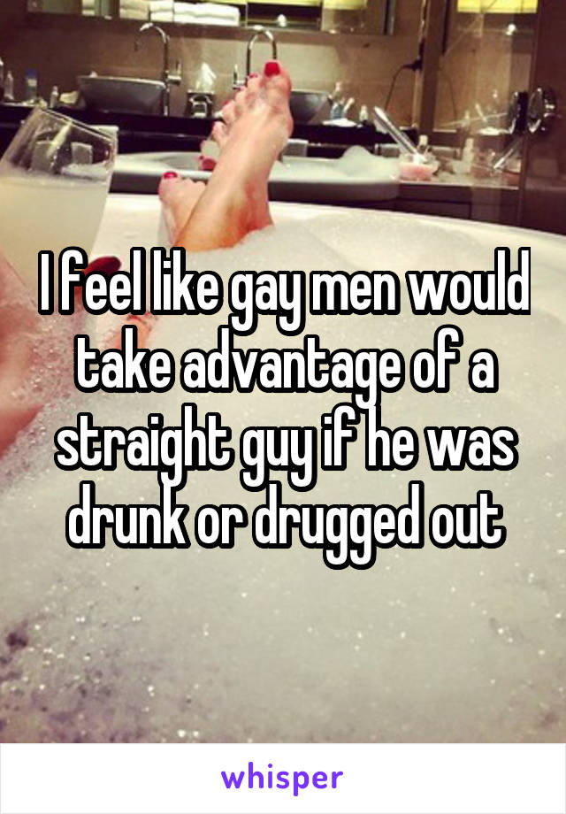 I feel like gay men would take advantage of a straight guy if he was drunk or drugged out