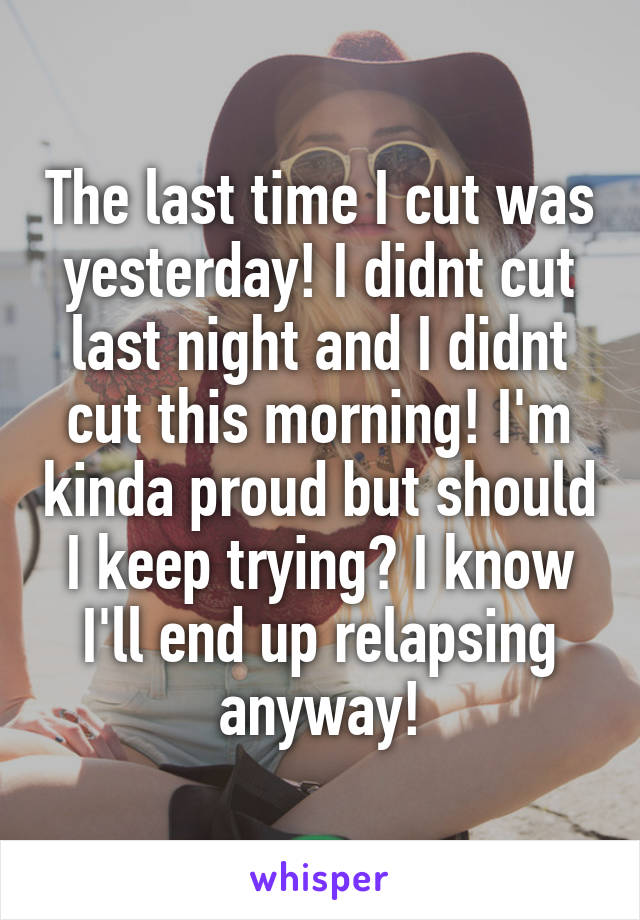 The last time I cut was yesterday! I didnt cut last night and I didnt cut this morning! I'm kinda proud but should I keep trying? I know I'll end up relapsing anyway!