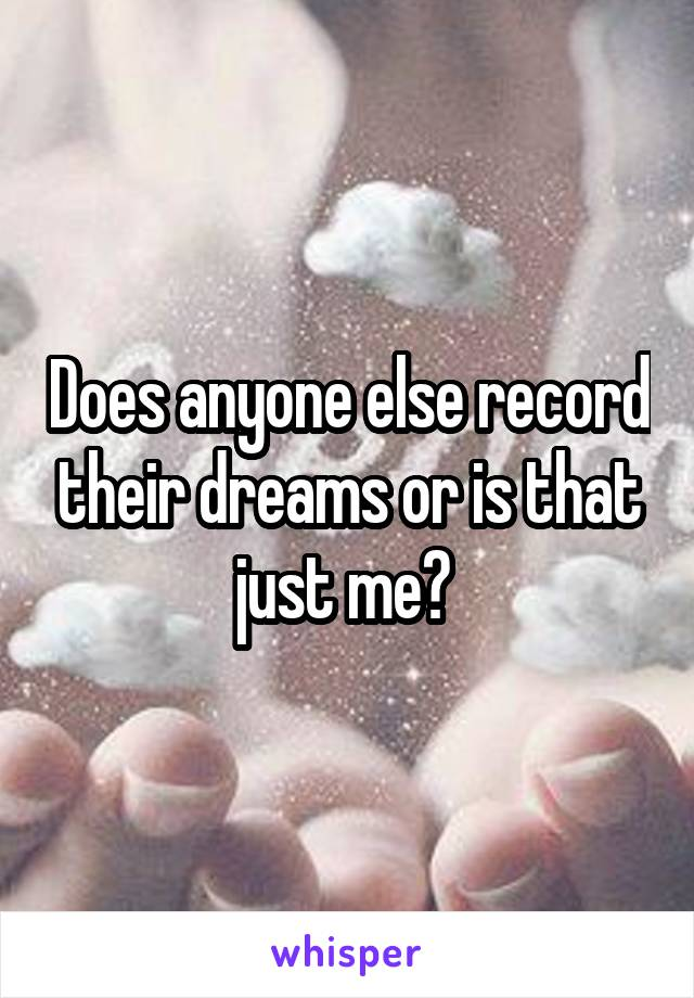 Does anyone else record their dreams or is that just me?