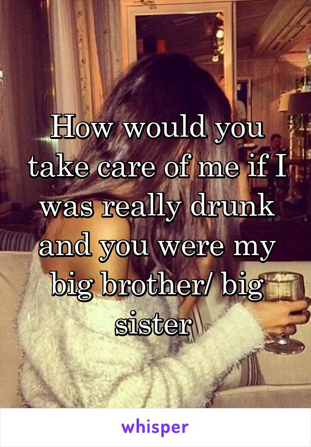 How would you take care of me if I was really drunk and you were my big brother/ big sister