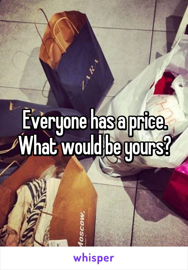 Everyone has a price. What would be yours?