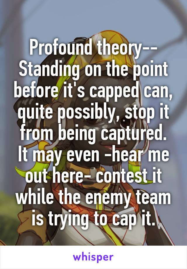 Profound theory-- Standing on the point before it's capped can, quite possibly, stop it from being captured. It may even -hear me out here- contest it while the enemy team is trying to cap it.