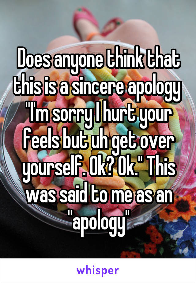 """Does anyone think that this is a sincere apology  """"I'm sorry I hurt your feels but uh get over yourself. Ok? Ok."""" This was said to me as an """"apology"""""""