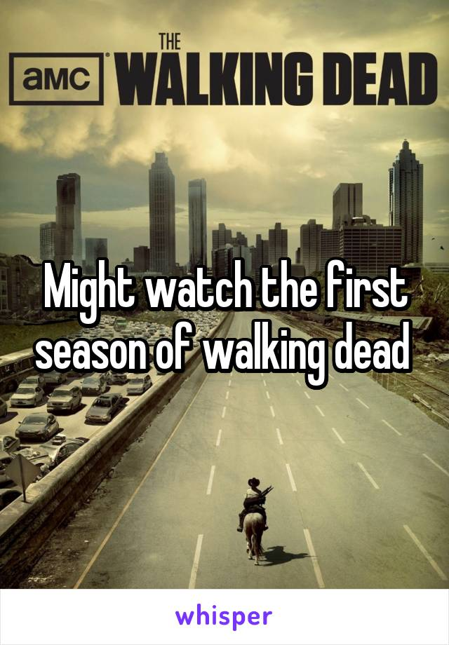 Might watch the first season of walking dead