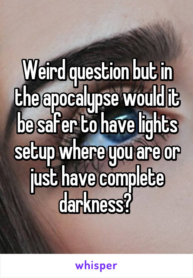 Weird question but in the apocalypse would it be safer to have lights setup where you are or just have complete darkness?