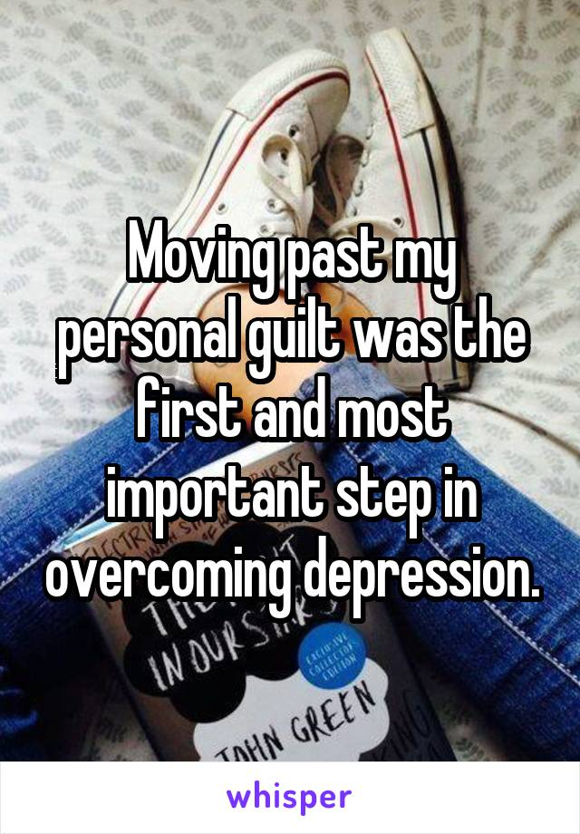 Moving past my personal guilt was the first and most important step in overcoming depression.