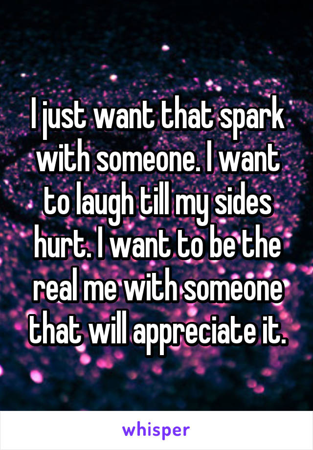 I just want that spark with someone. I want to laugh till my sides hurt. I want to be the real me with someone that will appreciate it.