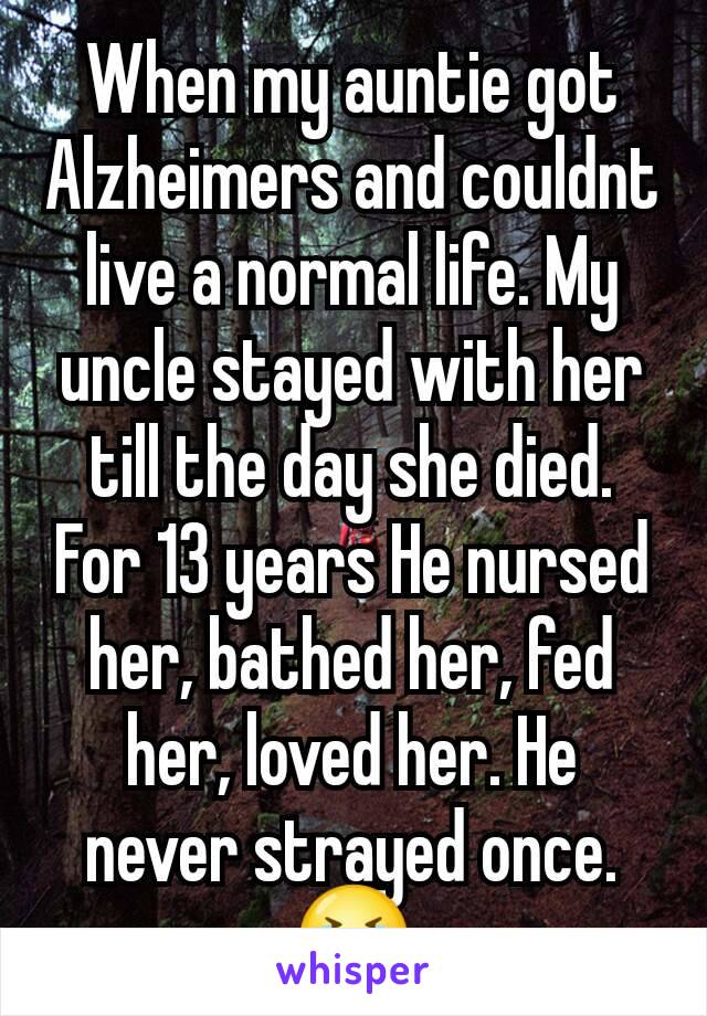 When my auntie got Alzheimers and couldnt live a normal life. My uncle stayed with her till the day she died. For 13 years He nursed her, bathed her, fed her, loved her. He never strayed once. 😭