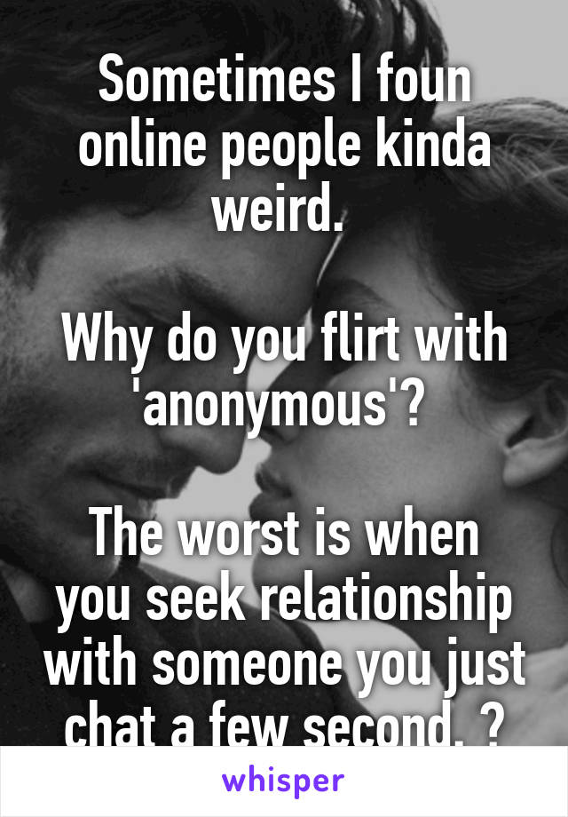 Sometimes I foun online people kinda weird.   Why do you flirt with 'anonymous'?   The worst is when you seek relationship with someone you just chat a few second. 😑