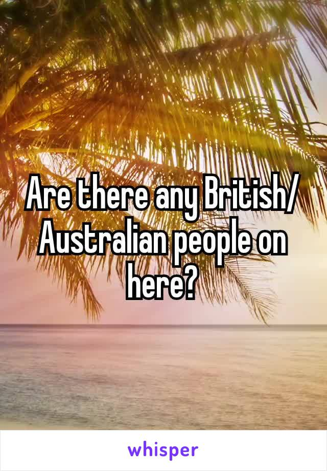 Are there any British/ Australian people on here?