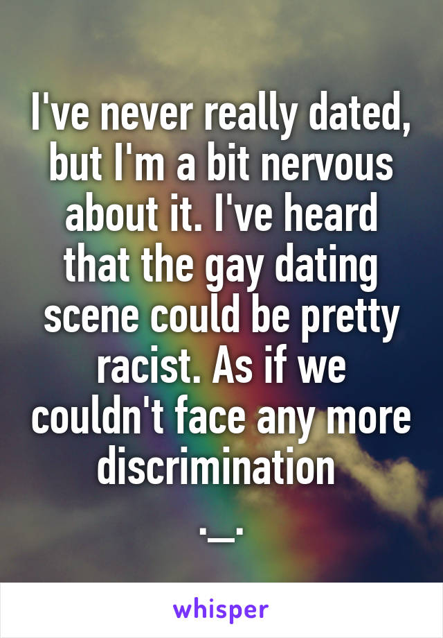 I've never really dated, but I'm a bit nervous about it. I've heard that the gay dating scene could be pretty racist. As if we couldn't face any more discrimination  ._.