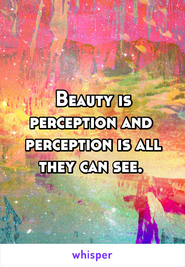 Beauty is perception and  perception is all they can see.