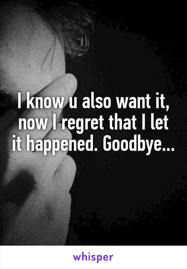I know u also want it, now I regret that I let it happened. Goodbye...