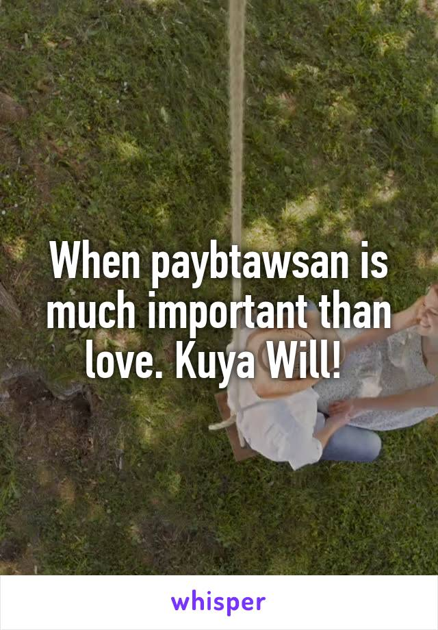 When paybtawsan is much important than love. Kuya Will!