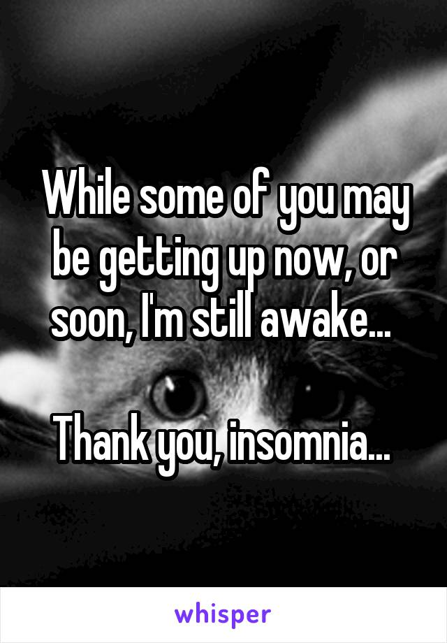 While some of you may be getting up now, or soon, I'm still awake...   Thank you, insomnia...