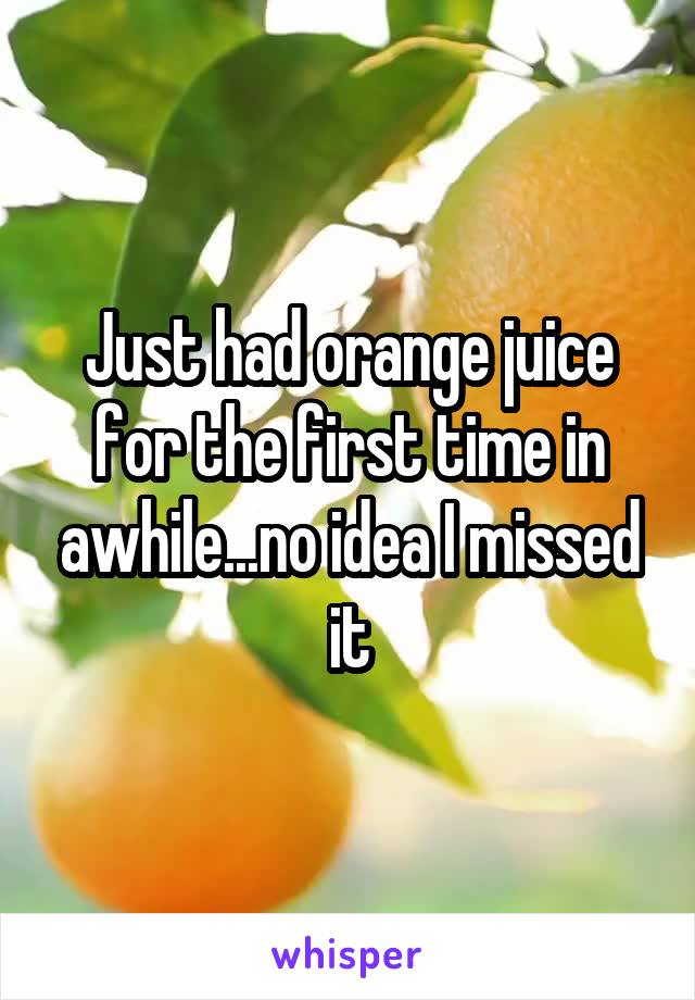 Just had orange juice for the first time in awhile...no idea I missed it