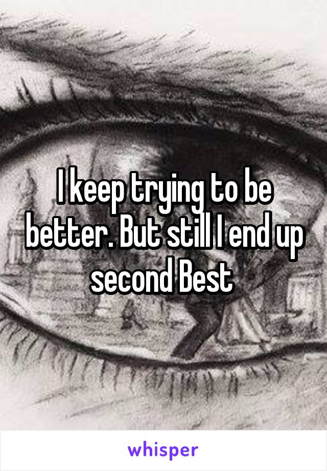 I keep trying to be better. But still I end up second Best