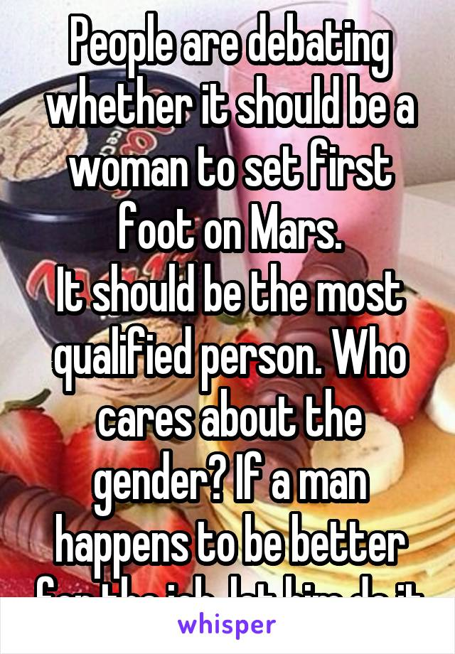 People are debating whether it should be a woman to set first foot on Mars. It should be the most qualified person. Who cares about the gender? If a man happens to be better for the job, let him do it