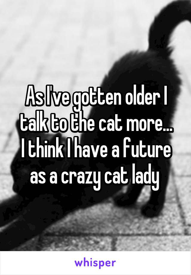 As I've gotten older I talk to the cat more... I think I have a future as a crazy cat lady