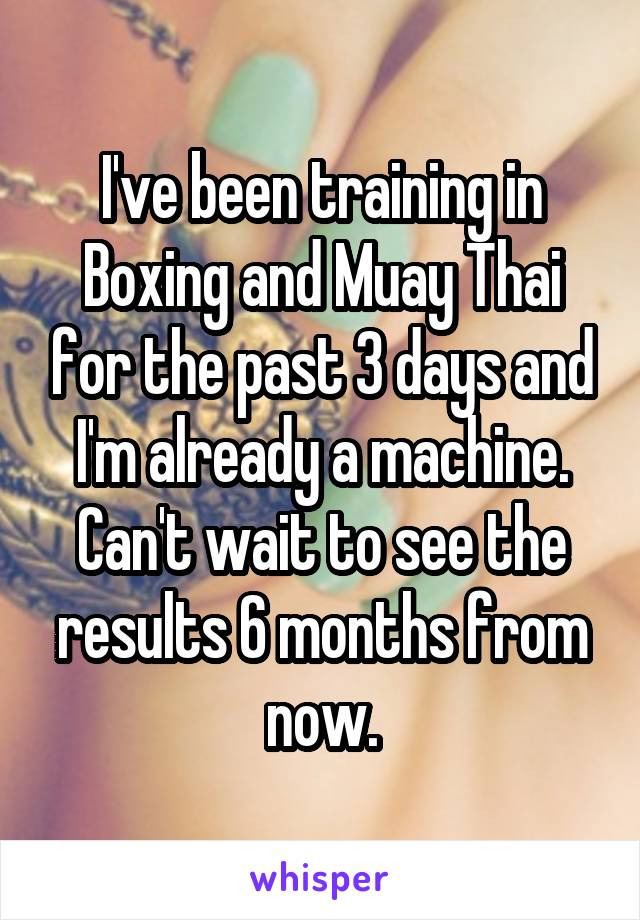 I've been training in Boxing and Muay Thai for the past 3 days and I'm already a machine. Can't wait to see the results 6 months from now.