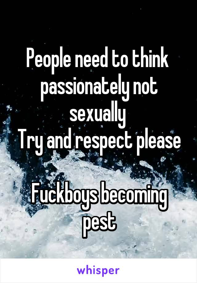 People need to think  passionately not sexually  Try and respect please  Fuckboys becoming pest