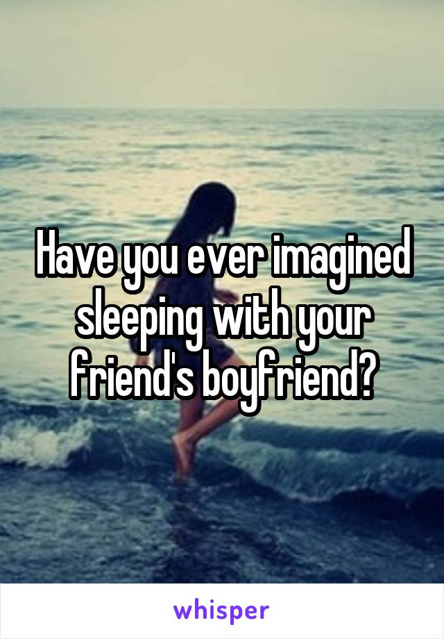 Have you ever imagined sleeping with your friend's boyfriend?
