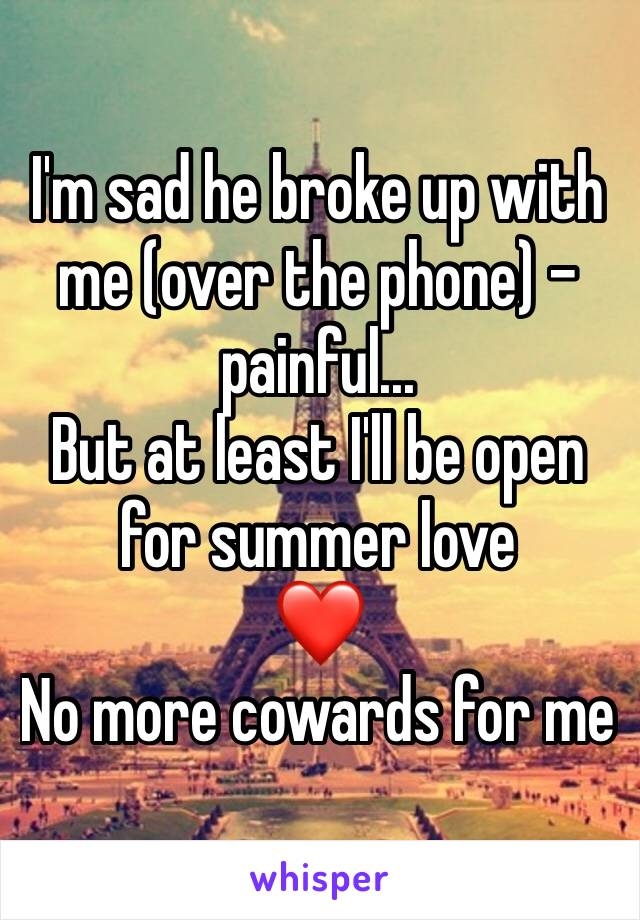 I'm sad he broke up with me (over the phone) -painful... But at least I'll be open for summer love ❤️ No more cowards for me