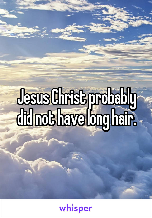 Jesus Christ probably did not have long hair.