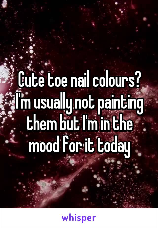 Cute toe nail colours? I'm usually not painting them but I'm in the mood for it today