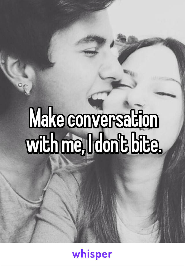 Make conversation with me, I don't bite.
