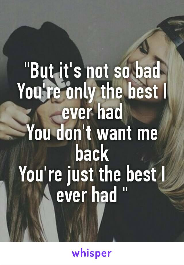 """""""But it's not so bad You're only the best I ever had You don't want me back You're just the best I ever had"""""""
