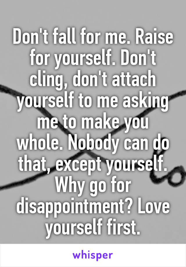 Don't fall for me. Raise for yourself. Don't cling, don't attach yourself to me asking me to make you whole. Nobody can do that, except yourself. Why go for disappointment? Love yourself first.