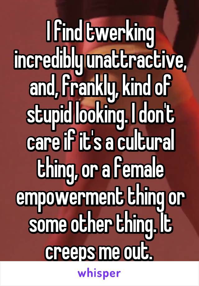 I find twerking incredibly unattractive, and, frankly, kind of stupid looking. I don't care if it's a cultural thing, or a female empowerment thing or some other thing. It creeps me out.