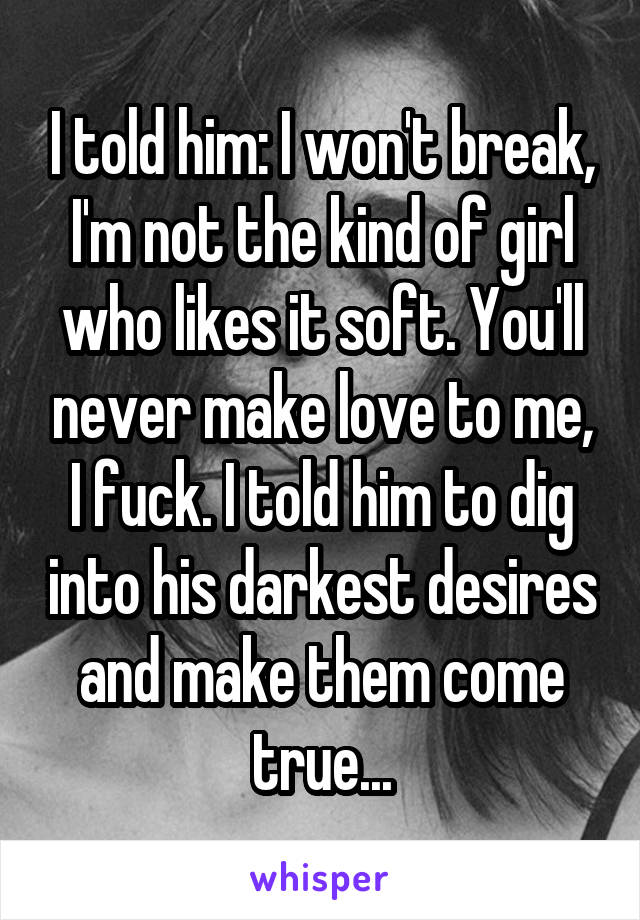 I told him: I won't break, I'm not the kind of girl who likes it soft. You'll never make love to me, I fuck. I told him to dig into his darkest desires and make them come true...