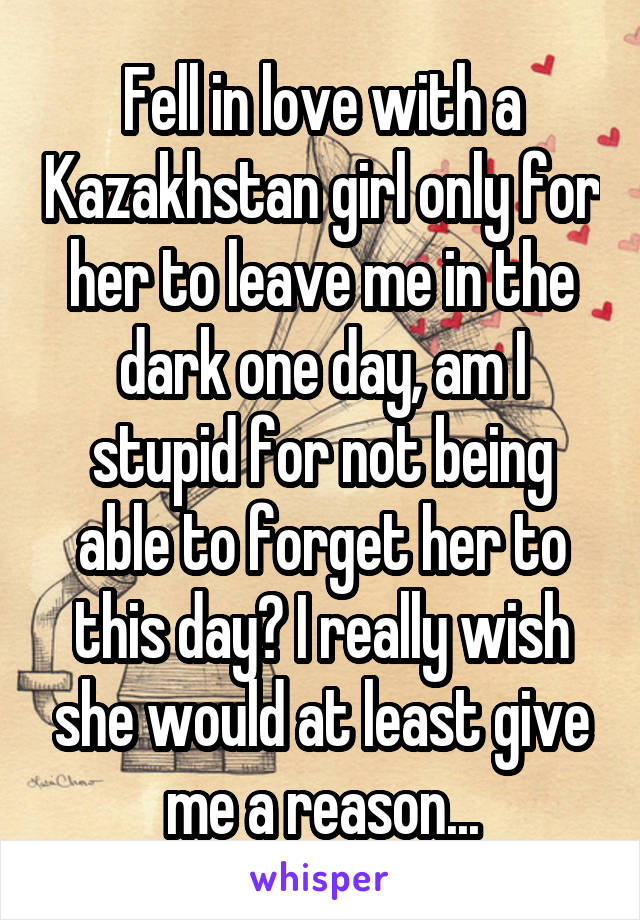 Fell in love with a Kazakhstan girl only for her to leave me in the dark one day, am I stupid for not being able to forget her to this day? I really wish she would at least give me a reason...
