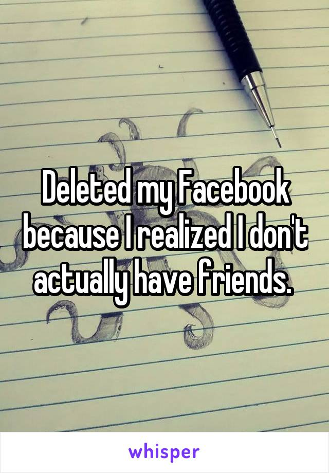 Deleted my Facebook because I realized I don't actually have friends.