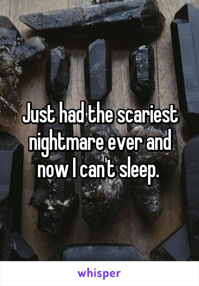 Just had the scariest nightmare ever and now I can't sleep.