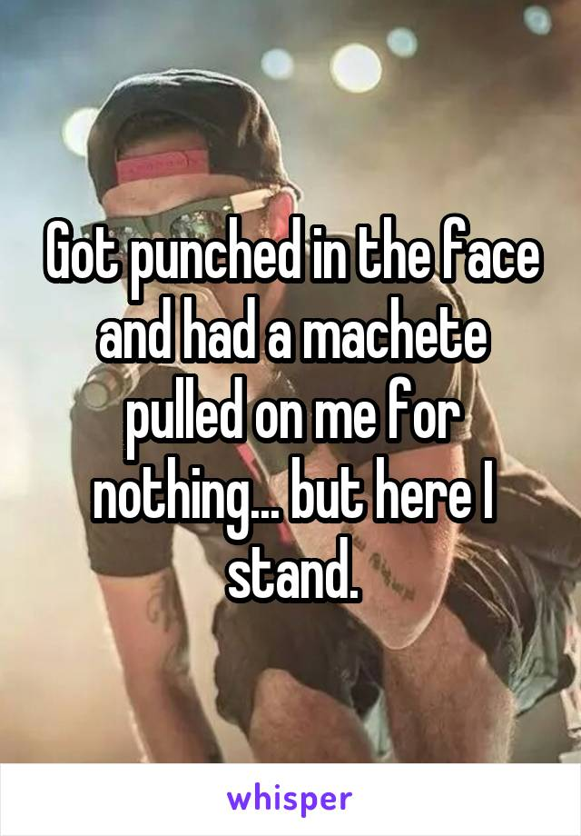 Got punched in the face and had a machete pulled on me for nothing... but here I stand.