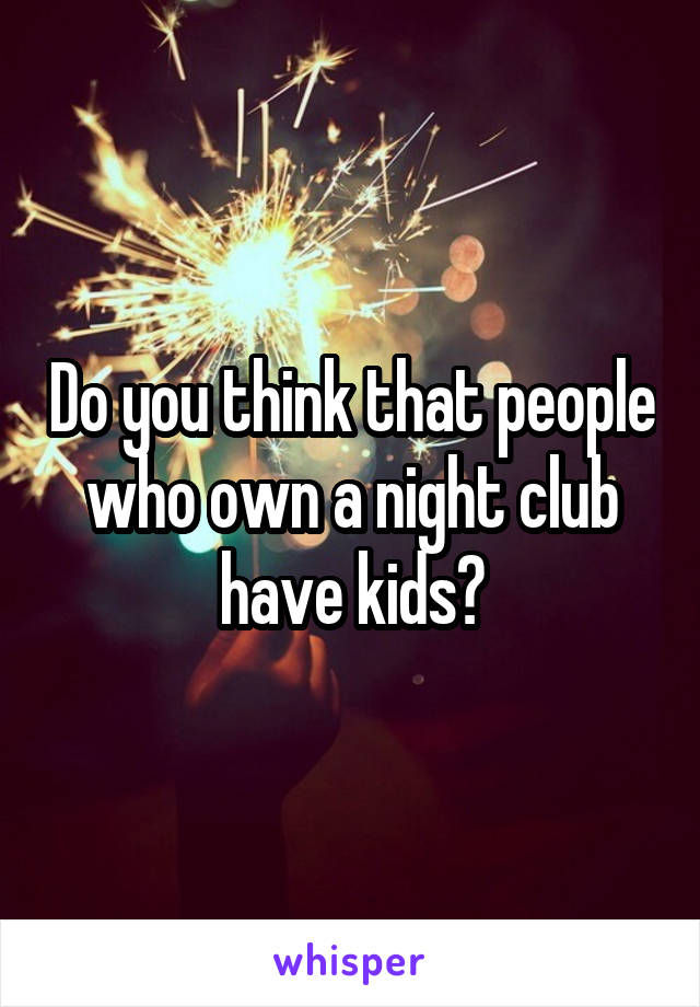 Do you think that people who own a night club have kids?
