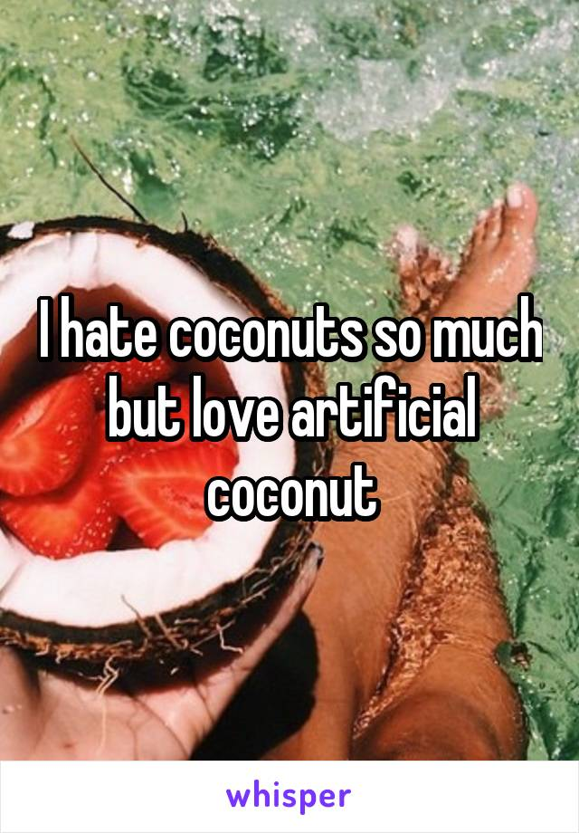 I hate coconuts so much but love artificial coconut