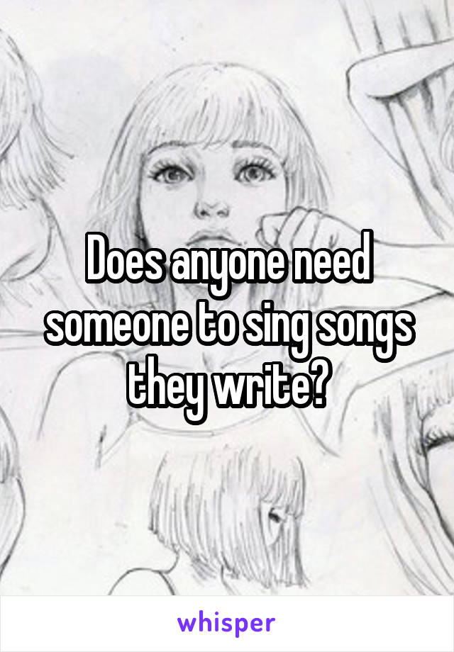 Does anyone need someone to sing songs they write?