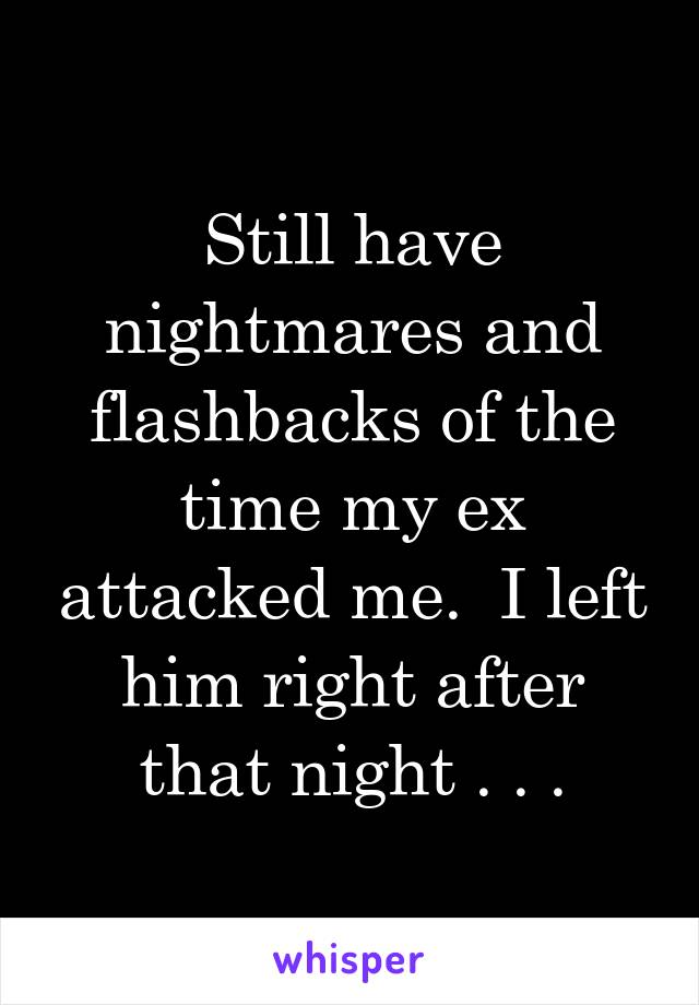 Still have nightmares and flashbacks of the time my ex attacked me.  I left him right after that night . . .
